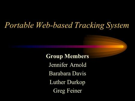 Portable Web-based Tracking System Group Members Jennifer Arnold Barabara Davis Luther Durkop Greg Feiner.