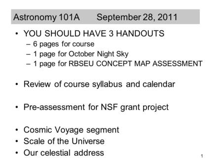 1 Astronomy 101A September 28, 2011 YOU SHOULD HAVE 3 HANDOUTS –6 pages for course –1 page for October Night Sky –1 page for RBSEU CONCEPT MAP ASSESSMENT.