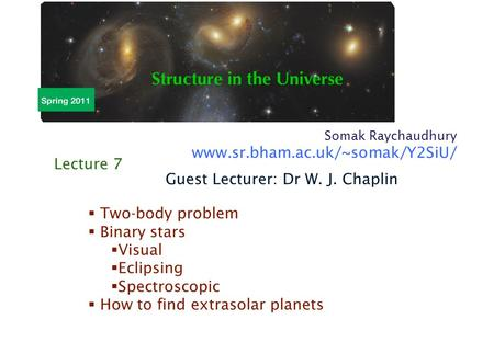 Somak Raychaudhury www.sr.bham.ac.uk/~somak/Y2SiU/  Two-body problem  Binary stars  Visual  Eclipsing  Spectroscopic  How to find extrasolar planets.