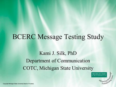 BCERC Message Testing Study Kami J. Silk, PhD Department of Communication COTC, Michigan State University.