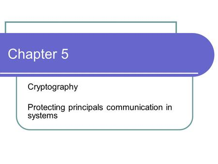 Chapter 5 Cryptography Protecting principals communication in systems.