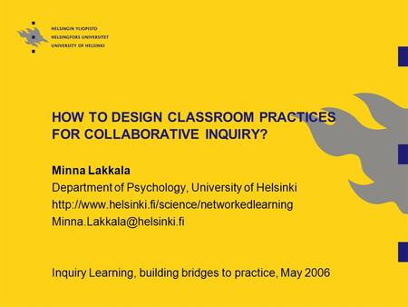 HOW TO DESIGN CLASSROOM PRACTICES FOR COLLABORATIVE INQUIRY? Minna Lakkala Department of Psychology, University of Helsinki