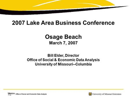 2007 Lake Area Business Conference Osage Beach March 7, 2007 Bill Elder, Director Office of Social & Economic Data Analysis University of Missouri--Columbia.
