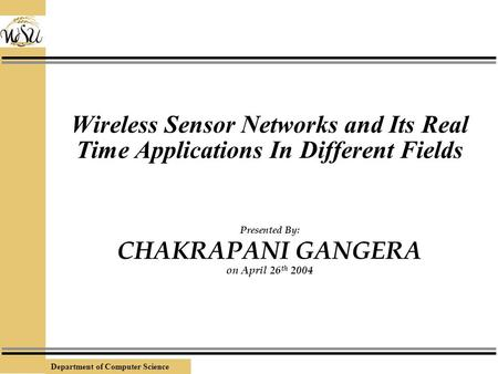 Department of Computer Science Wireless Sensor Networks and Its Real Time Applications In Different Fields Presented By: CHAKRAPANI GANGERA on April 26.