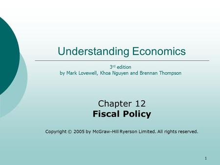 1 Understanding Economics Chapter 12 Fiscal Policy Copyright © 2005 by McGraw-Hill Ryerson Limited. All rights reserved. 3 rd edition by Mark Lovewell,