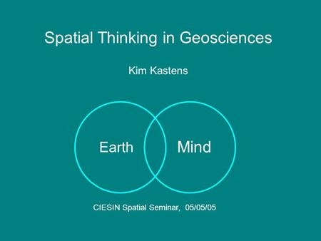 Mind Earth Spatial Thinking in Geosciences Kim Kastens CIESIN Spatial Seminar, 05/05/05.