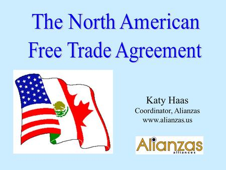 Katy Haas Coordinator, Alianzas www.alianzas.us. Index Why Enter a Free Trade Agreement? What is NAFTA? Background of NAFTA Reaction after Implementation.