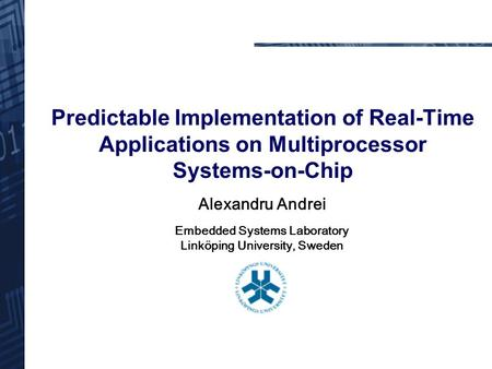 Predictable Implementation of Real-Time Applications on Multiprocessor Systems-on-Chip Alexandru Andrei Embedded Systems Laboratory Linköping University,