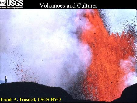 Volcanoes and Cultures Frank A. Trusdell, USGS HVO.