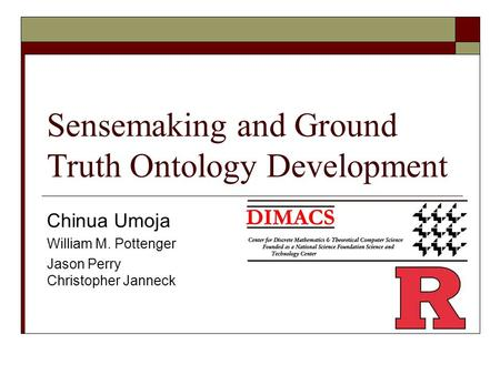 Sensemaking and Ground Truth Ontology Development Chinua Umoja William M. Pottenger Jason Perry Christopher Janneck.