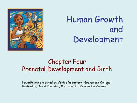 Human Growth and Development Chapter Four Prenatal Development and Birth PowerPoints prepared by Cathie Robertson, Grossmont College Revised by Jenni Fauchier,