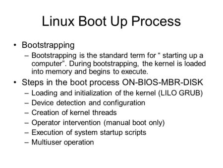 "Linux Boot Up Process Bootstrapping –Bootstrapping is the standard term for "" starting up a computer"". During bootstrapping, the kernel is loaded into."