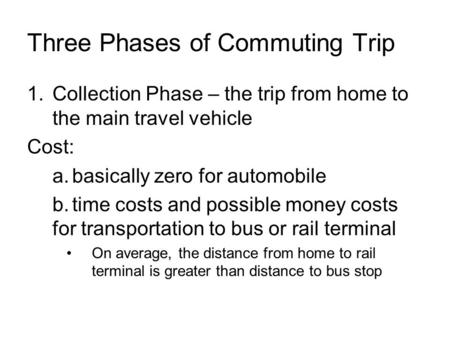 Three Phases of Commuting Trip 1.Collection Phase – the trip from home to the main travel vehicle Cost: a.basically zero for automobile b.time costs and.