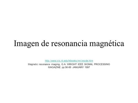 Imagen de resonancia magnética  Magnetic resonance imaging, G.A. WRIGHT IEEE SIGNAL PROCESSING MAGAZINE pp:56-66.