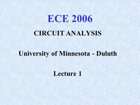 ECE 2006 CIRCUIT ANALYSIS University of Minnesota - Duluth Lecture 1.