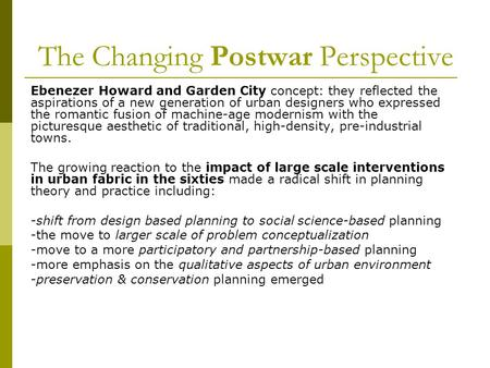 The Changing Postwar Perspective Ebenezer Howard and Garden City concept: they reflected the aspirations of a new generation of urban designers who expressed.