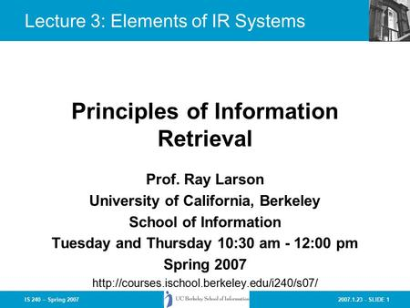 2007.1.23 - SLIDE 1IS 240 – Spring 2007 Prof. Ray Larson University of California, Berkeley School of Information Tuesday and Thursday 10:30 am - 12:00.