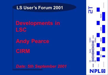 LS User's Forum 2001 Developments in LSC Andy Pearce CIRM Date: 5th September 2001.