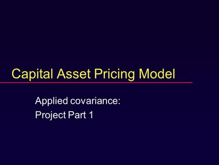 Capital Asset Pricing Model Applied covariance: Project Part 1.