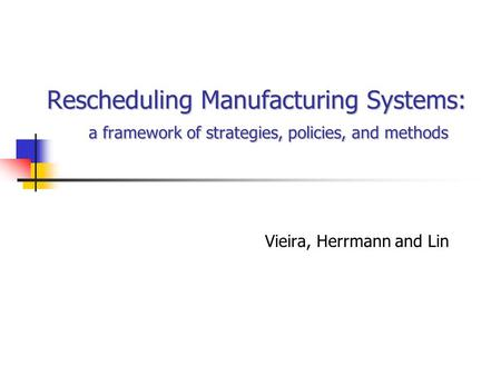 Rescheduling Manufacturing Systems: a framework of strategies, policies, and methods Vieira, Herrmann and Lin.