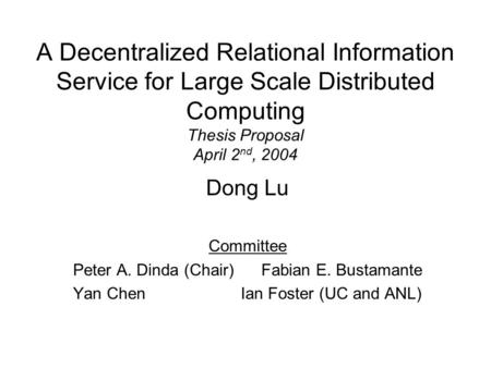 A Decentralized Relational Information Service for Large Scale Distributed Computing Thesis Proposal April 2 nd, 2004 Dong Lu Committee Peter A. Dinda.