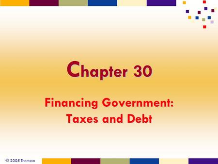 © 2005 Thomson C hapter 30 Financing Government: Taxes and Debt.