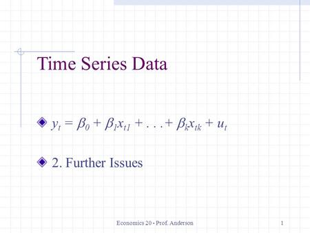 Economics 20 - Prof. Anderson1 Time Series Data y t =  0 +  1 x t1 +...+  k x tk + u t 2. Further Issues.