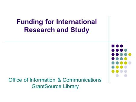 Funding for International Research and Study Office of Information & Communications GrantSource Library.