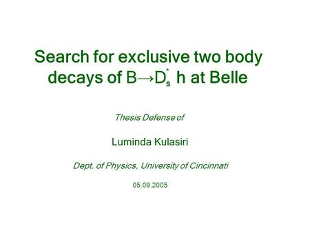 Thesis Defense of Luminda Kulasiri Dept. of Physics, University of Cincinnati 05.09.2005 Search for exclusive two body decays of B → D h at Belle *S*S.
