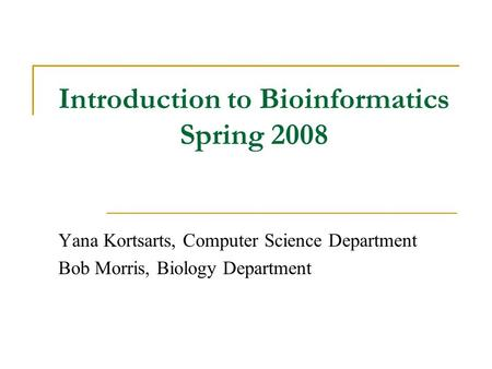 Introduction to Bioinformatics Spring 2008 Yana Kortsarts, Computer Science Department Bob Morris, Biology Department.