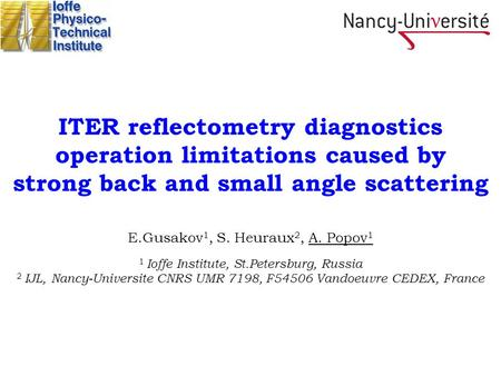 ITER reflectometry diagnostics operation limitations caused by strong back and small angle scattering E.Gusakov 1, S. Heuraux 2, A. Popov 1 1 Ioffe Institute,