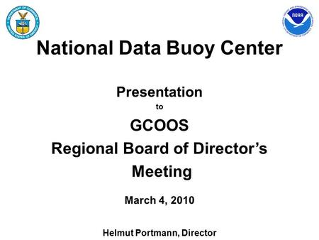 National Data Buoy Center Presentation to GCOOS Regional Board of Director's Meeting March 4, 2010 Helmut Portmann, Director.