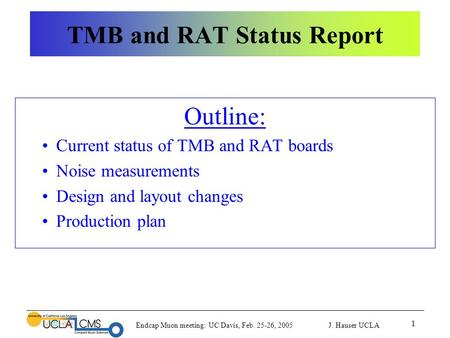 Endcap Muon meeting: UC Davis, Feb. 25-26, 2005 J. Hauser UCLA 1 TMB and RAT Status Report Outline: Current status of TMB and RAT boards Noise measurements.