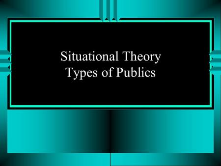 Situational Theory Types of Publics. 4 Types of Publics u Nonpublic No problem is recognized or exists No consequences u Latent public Problem is there,