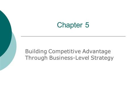 Chapter 5 Building Competitive Advantage Through Business-Level Strategy.