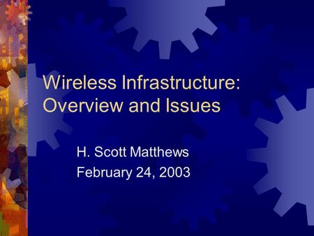 Wireless Infrastructure: Overview and Issues H. Scott Matthews February 24, 2003.