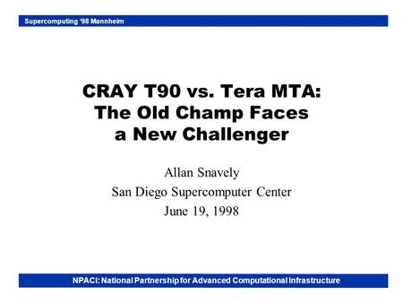 NPACI: National Partnership for Advanced Computational Infrastructure Supercomputing '98 Mannheim CRAY T90 vs. Tera MTA: The Old Champ Faces a New Challenger.