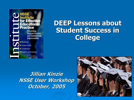 DEEP Lessons about Student Success in College Jillian Kinzie NSSE User Workshop October, 2005.