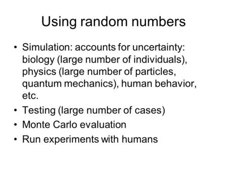 Using random numbers Simulation: accounts for uncertainty: biology (large number of individuals), physics (large number of particles, quantum mechanics),