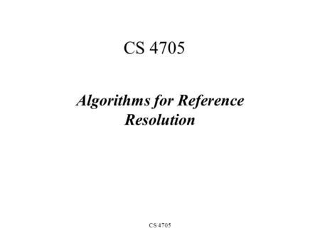 CS 4705 Algorithms for Reference Resolution. Anaphora resolution Finding in a text all the referring expressions that have one and the same denotation.