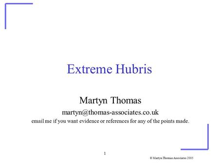 © Martyn Thomas Associates 2005 1 Extreme Hubris Martyn Thomas  me if you want evidence or references for any of the.