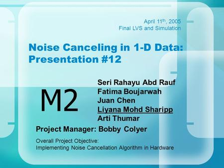 Noise Canceling in 1-D Data: Presentation #12 Seri Rahayu Abd Rauf Fatima Boujarwah Juan Chen Liyana Mohd Sharipp Arti Thumar M2 April 11 th, 2005 Final.