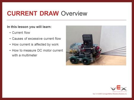Vex 1.0 © 2005 Carnegie Mellon Robotics Academy Inc. CURRENT DRAW Overview In this lesson you will learn: Current flow Causes of excessive current flow.