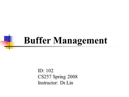 Buffer Management ID: 102 CS257 Spring 2008 Instructor: Dr.Lin.