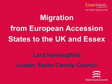 ABC Lord Hanningfield, November 2008 Migration from European Accession States to the UK and Essex Lord Hanningfield Leader, Essex County Council.