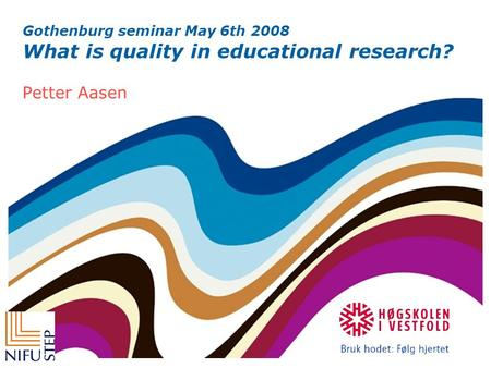 Gothenburg seminar May 6th 2008 What is quality in educational research? Petter Aasen.