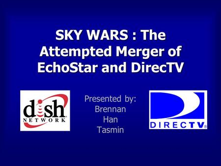 SKY WARS : The Attempted Merger of EchoStar and DirecTV Presented by: Brennan Han Tasmin.