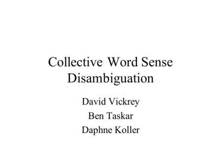 Collective Word Sense Disambiguation David Vickrey Ben Taskar Daphne Koller.