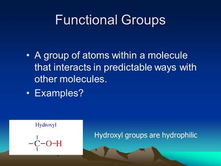Functional Groups A group of atoms within a molecule that interacts in predictable ways with other molecules. Examples? Hydroxyl groups are hydrophilic.