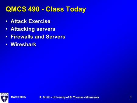 March 2005 1R. Smith - University of St Thomas - Minnesota QMCS 490 - Class Today Attack ExerciseAttack Exercise Attacking serversAttacking servers Firewalls.